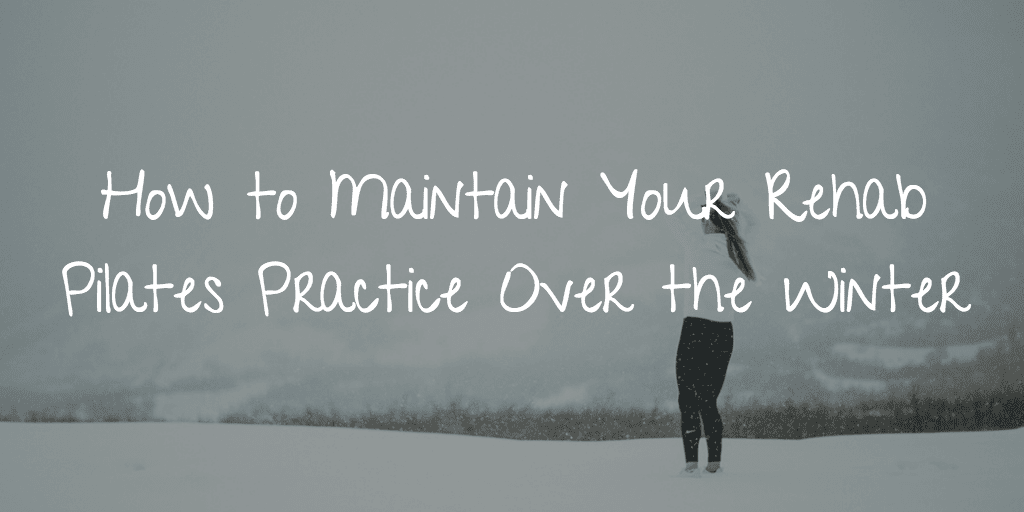 How to Maintain Your Rehab Pilates Practice Over the Winter